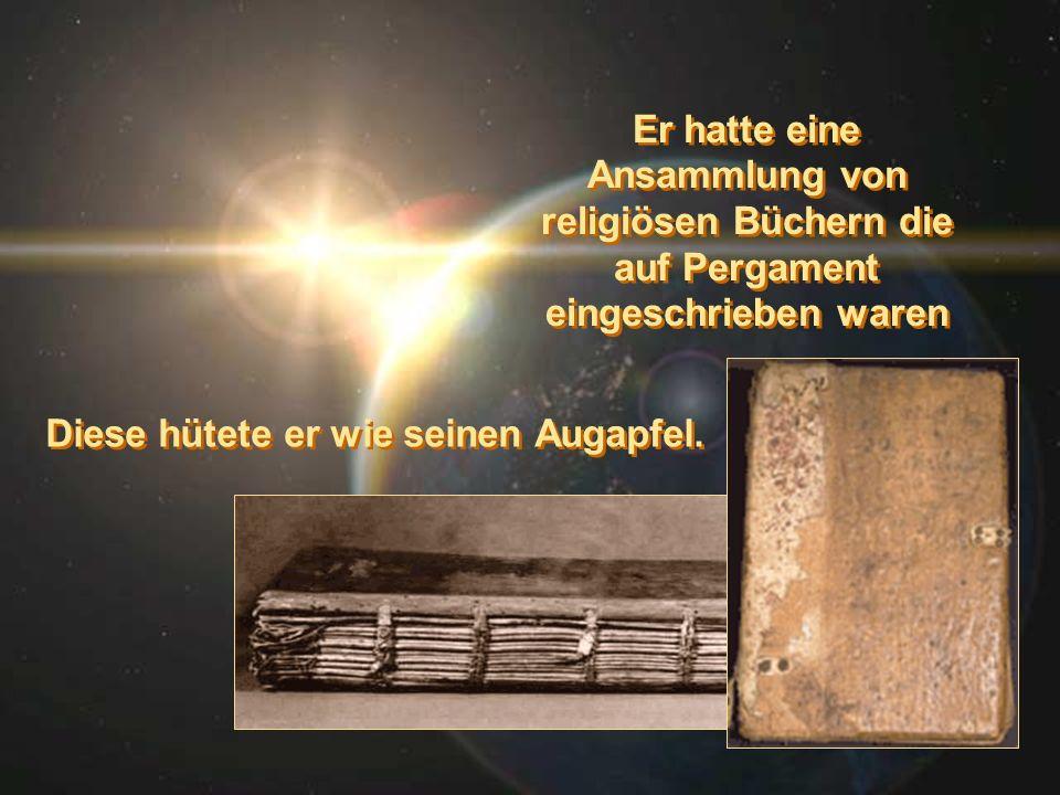 Er hatte eine Ansammlung von religiösen Büchern die auf Pergament eingeschrieben waren Diese hütete er wie seinen Augapfel.