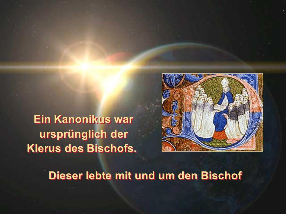 Dieser lebte mit und um den Bischof Ein Kanonikus war ursprünglich der Klerus des Bischofs. Ein Kanonikus war ursprünglich der Klerus des Bischofs.