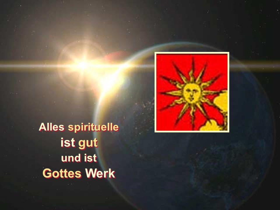 Alles spirituelle ist gut und ist Gottes Werk Alles spirituelle ist gut und ist Gottes Werk
