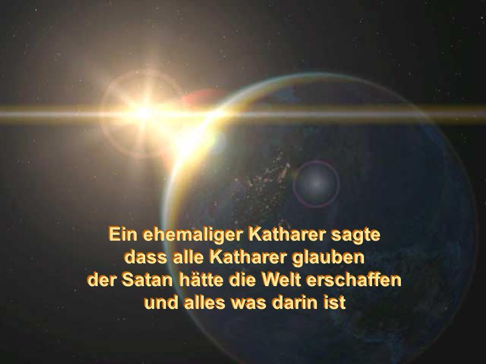 Ein ehemaliger Katharer sagte dass alle Katharer glauben der Satan hätte die Welt erschaffen und alles was darin ist Ein ehemaliger Katharer sagte das