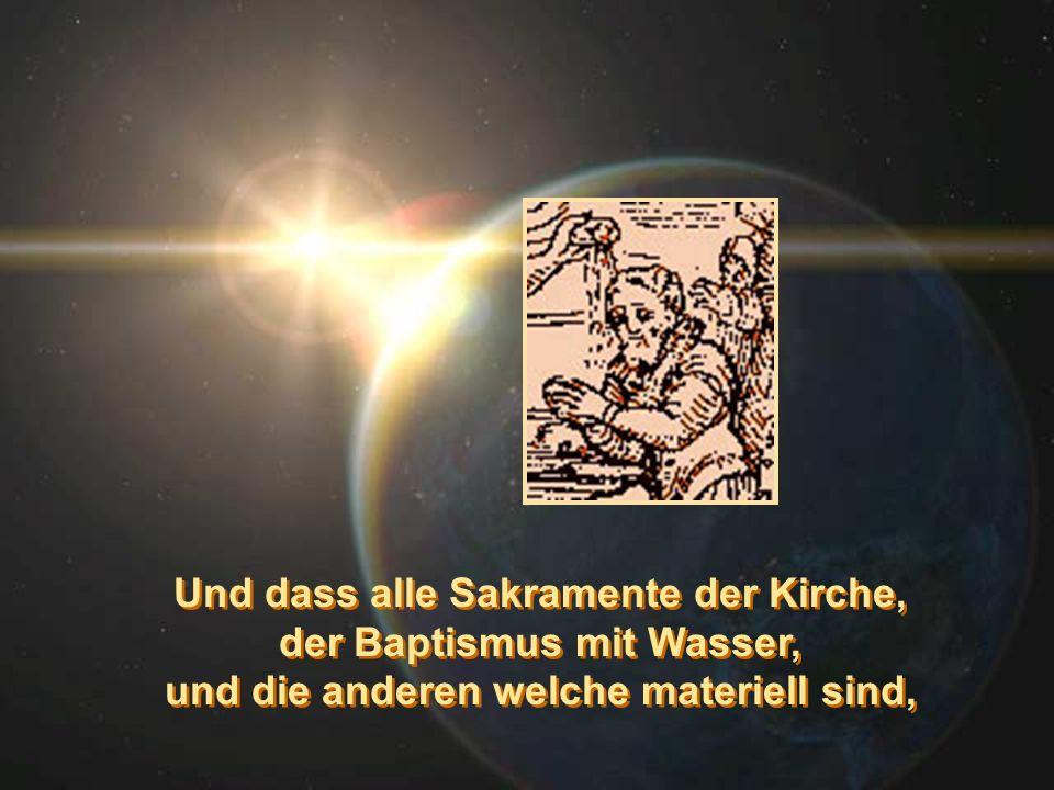 Und dass alle Sakramente der Kirche, der Baptismus mit Wasser, und die anderen welche materiell sind, Und dass alle Sakramente der Kirche, der Baptism