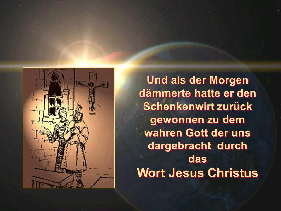 Und als der Morgen dämmerte hatte er den Schenkenwirt zurück gewonnen zu dem wahren Gott der uns dargebracht durch das Wort Jesus Christus Und als der