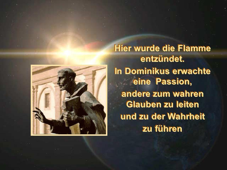 Hier wurde die Flamme entzündet. In Dominikus erwachte eine Passion, andere zum wahren Glauben zu leiten und zu der Wahrheit zu führen Hier wurde die