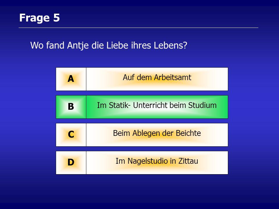 Frage 5 Auf dem Arbeitsamt A Im Statik- Unterricht beim Studium B Beim Ablegen der Beichte C Im Nagelstudio in Zittau D Wo fand Antje die Liebe ihres Lebens
