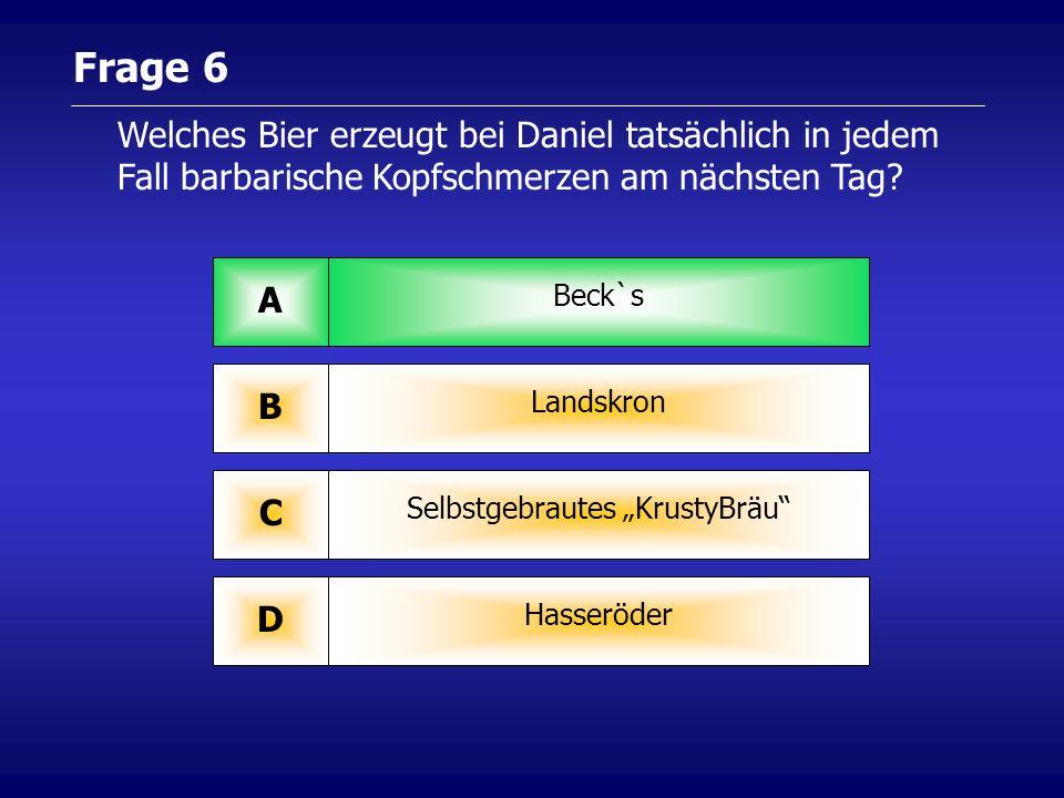 Frage 6 Beck`s A Landskron B Selbstgebrautes KrustyBräu C Hasseröder D Welches Bier erzeugt bei Daniel tatsächlich in jedem Fall barbarische Kopfschmerzen am nächsten Tag