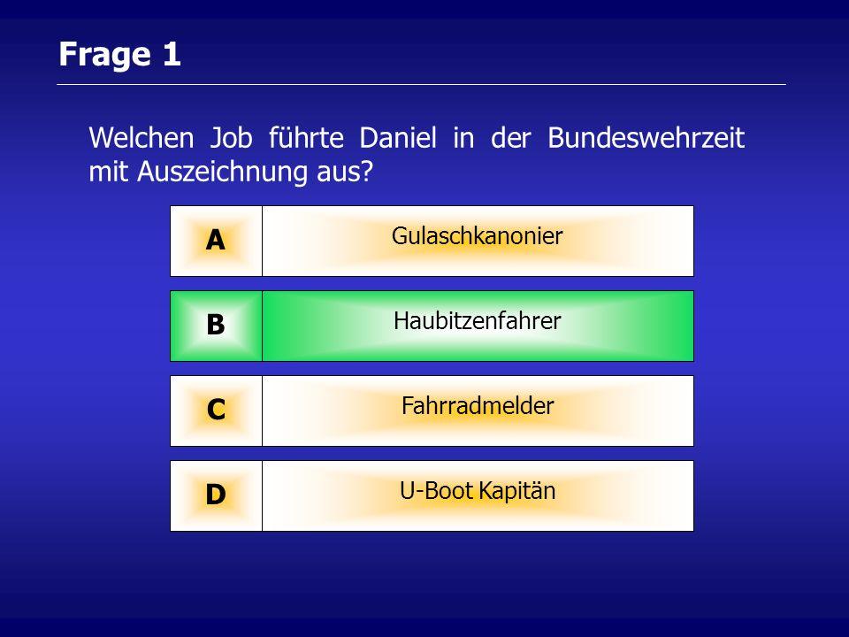 Frage 1 Gulaschkanonier A Haubitzenfahrer B Fahrradmelder C U-Boot Kapitän D Welchen Job führte Daniel in der Bundeswehrzeit mit Auszeichnung aus?