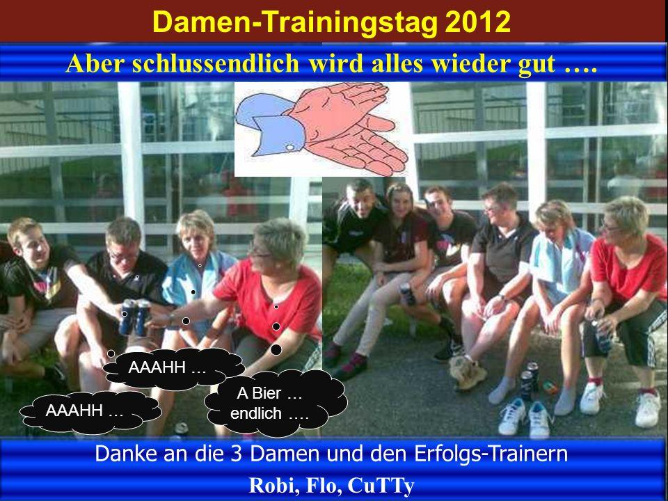 Damen-Trainingstag 2012 Aber schlussendlich wird alles wieder gut …. Danke an die 3 Damen und den Erfolgs-Trainern Robi, Flo, CuTTy A Bier … endlich …