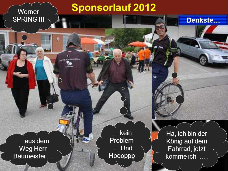 Sponsorlauf 2012 Ha, ich bin der König auf dem Fahrrad, jetzt komme ich …. Denkste… … aus dem Weg Herr Baumeister… … kein Problem …. Und Hoooppp … Wer