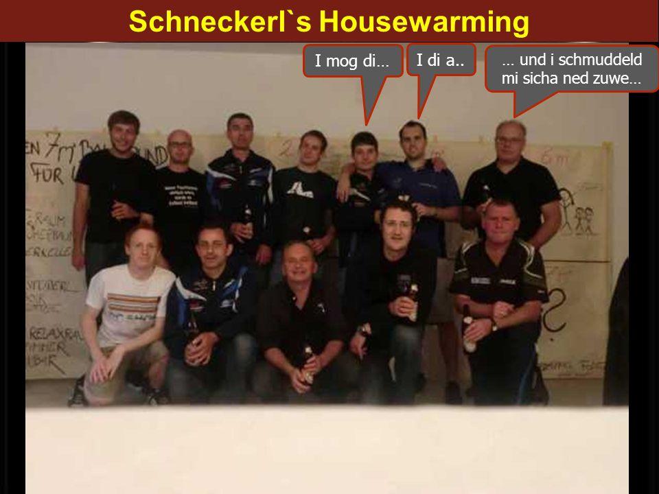 Schneckerl`s Housewarming I mog di… I di a.. … und i schmuddeld mi sicha ned zuwe…
