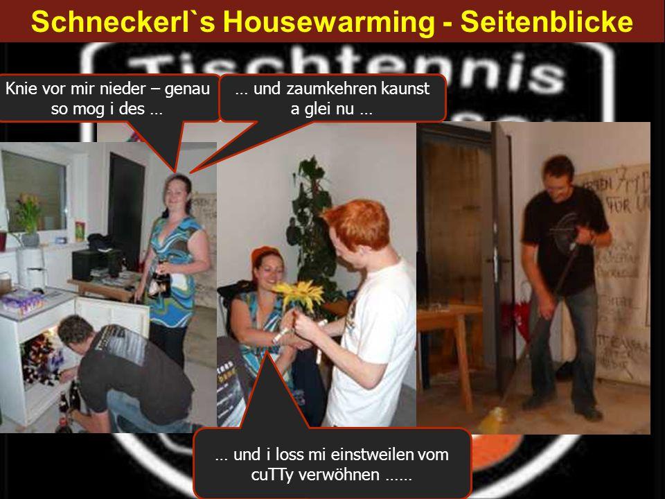 Schneckerl`s Housewarming - Seitenblicke Knie vor mir nieder – genau so mog i des … … und zaumkehren kaunst a glei nu … … und i loss mi einstweilen vo