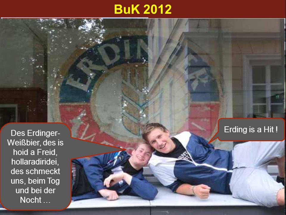 BuK 2012 … wo geht`s denn überhaupt hin hin ? … Erding, des taugt mir ! Erding is a Hit ! Des Erdinger- Weißbier, des is hoid a Freid, hollaradiridei,