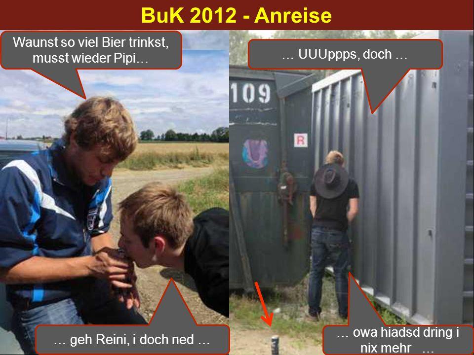 1. Anreisefoto nach (alter) TT-Tradition BuK 2012 - Anreise Waunst so viel Bier trinkst, musst wieder Pipi… … geh Reini, i doch ned … … UUUppps, doch