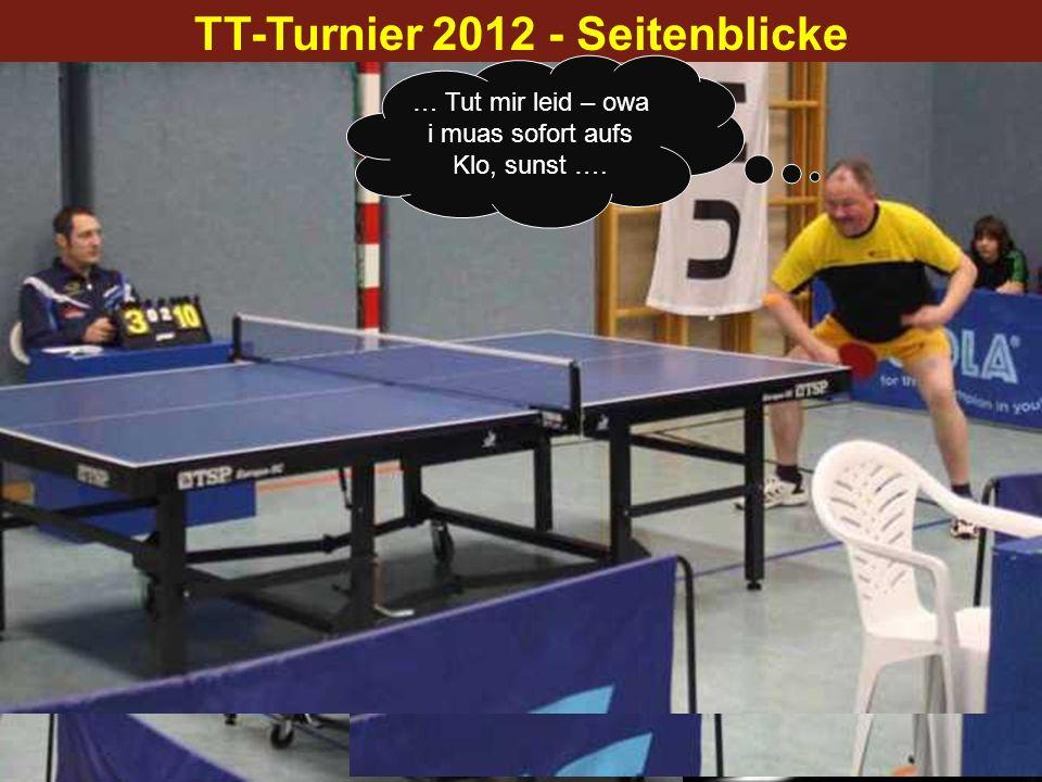 TT-Turnier 2012 - Seitenblicke … Auszeit – Time Out – Aufhören… … Hey Oido, wos soid des – du kaunst ned oanfoch aufhören - des wor mei Punkt… … Tut m