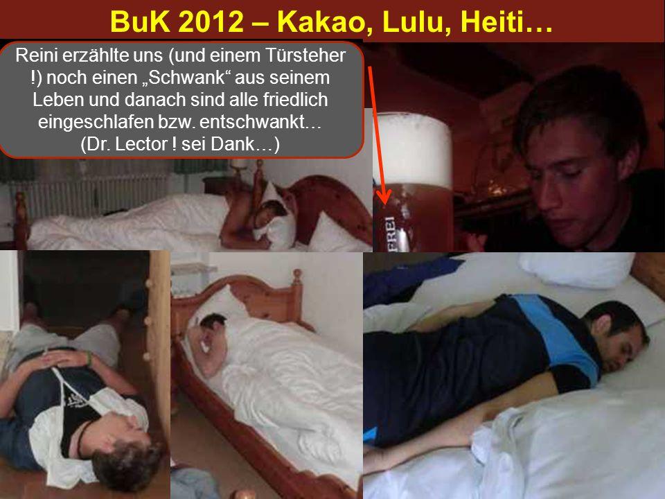 BuK 2012 – Kakao, Lulu, Heiti… …hiadsd nu a hoasse Suppen, dahoam nu a bissl fernsehen und daun kaun i guad schlofen… Reini erzählte uns (und einem Tü