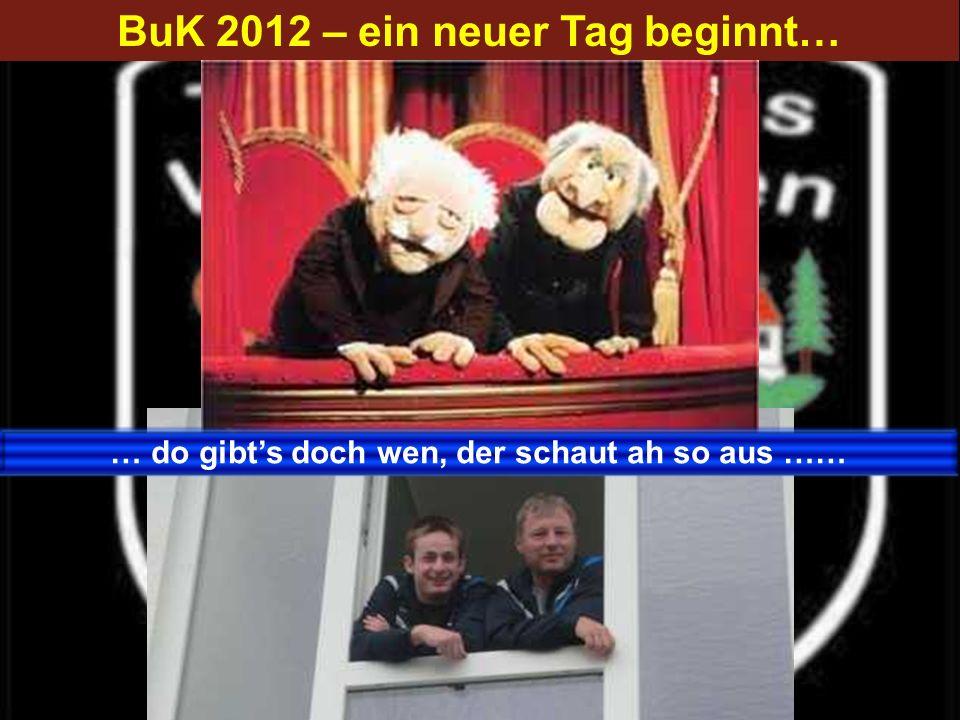 BuK 2012 – ein neuer Tag beginnt… … do gibts doch wen, der schaut ah so aus ……