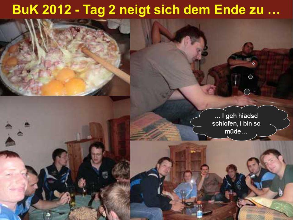 BuK 2012 - Tag 2 neigt sich dem Ende zu …... I geh hiadsd schlofen, i bin so müde…
