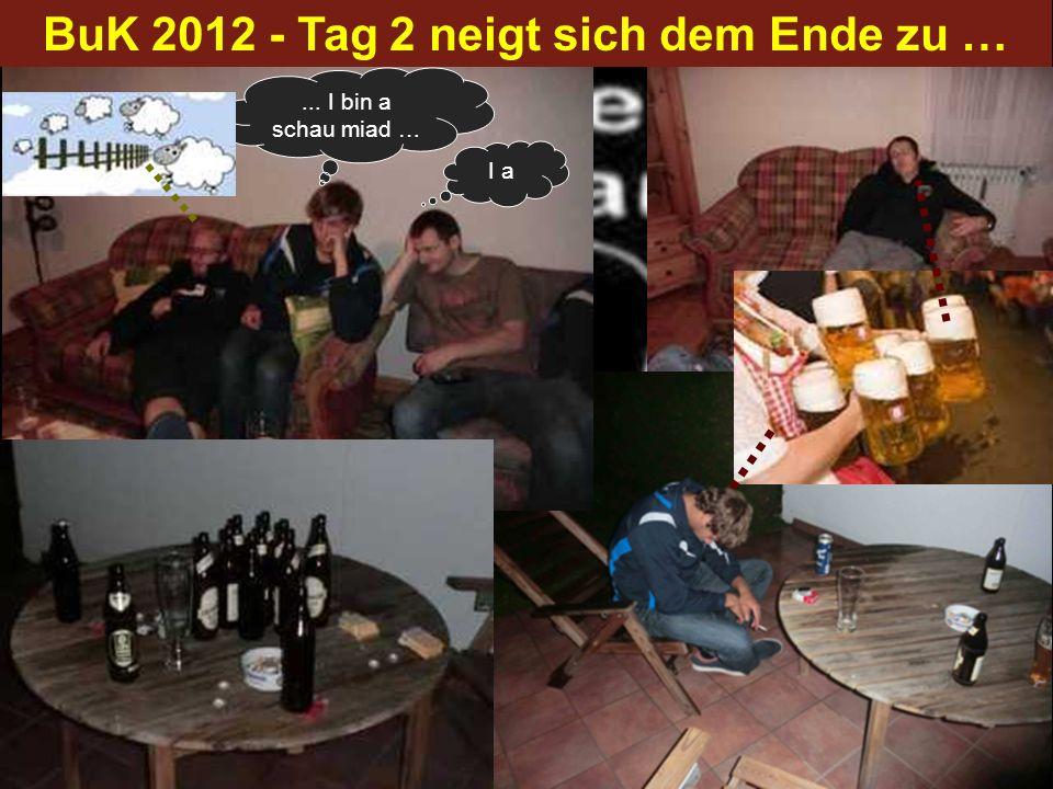 BuK 2012 - Tag 2 neigt sich dem Ende zu …... I bin a schau miad … I a