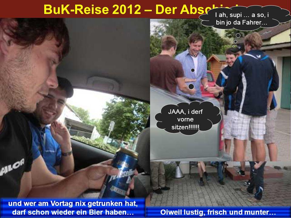 BuK-Reise 2012 – Der Abschied JAAA, i derf vorne sitzen!!!!!! I ah, supi … a so, i bin jo da Fahrer… und wer am Vortag nix getrunken hat, darf schon w