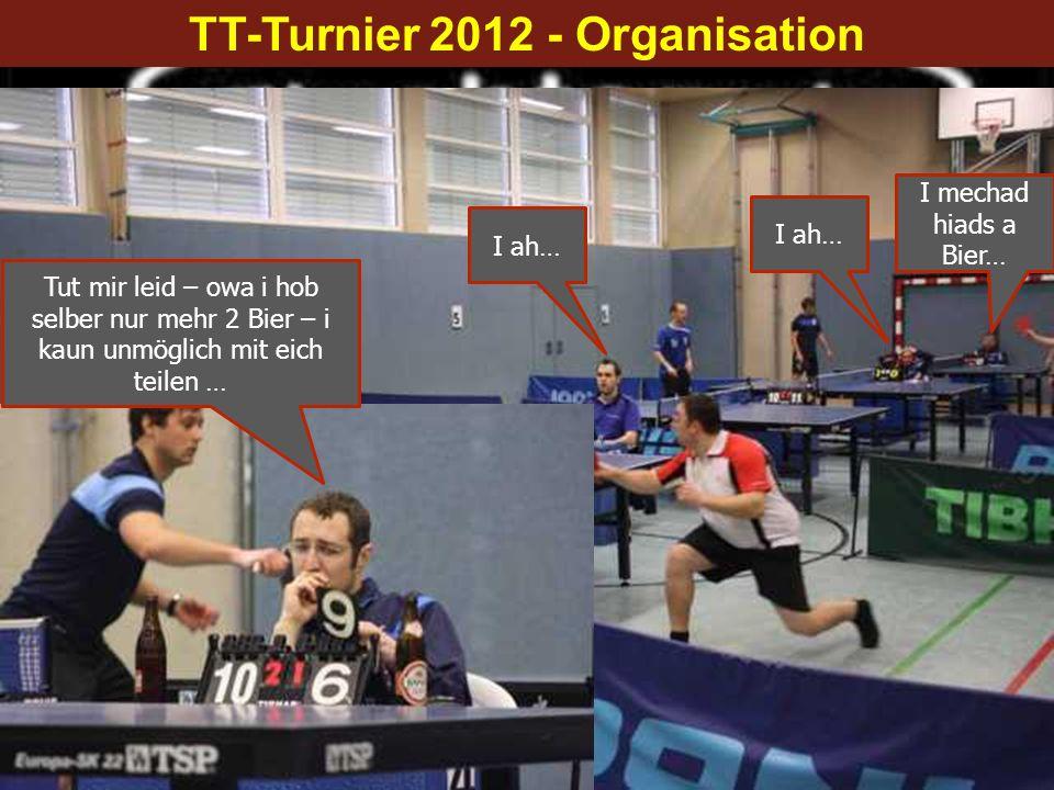 TT-Turnier 2012 - Organisation I mechad hiads a Bier… I ah… Tut mir leid – owa i hob selber nur mehr 2 Bier – i kaun unmöglich mit eich teilen …