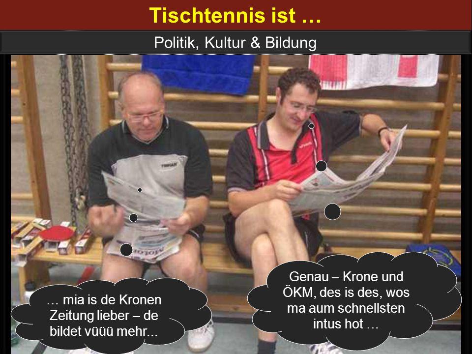 Tischtennis ist … Politik, Kultur & Bildung … mia is de Kronen Zeitung lieber – de bildet vüüü mehr... Genau – Krone und ÖKM, des is des, wos ma aum s