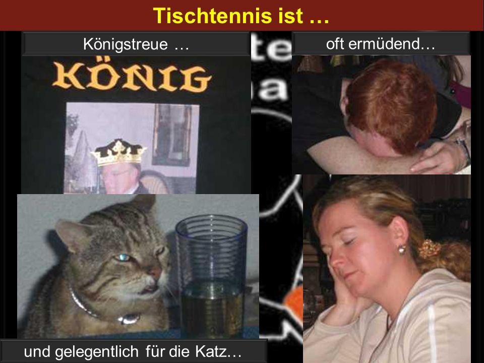 Tischtennis ist … oft ermüdend… Königstreue … und gelegentlich für die Katz…