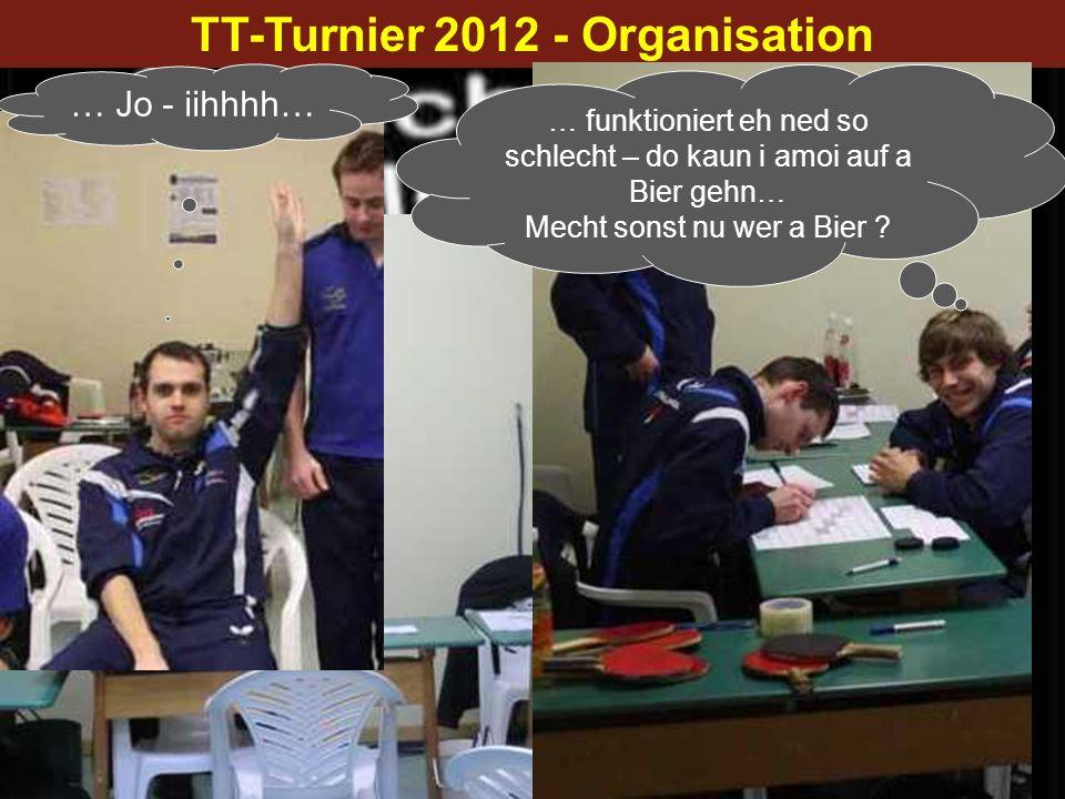 TT-Turnier 2012 - Organisation … Jo - iihhhh… … funktioniert eh ned so schlecht – do kaun i amoi auf a Bier gehn… Mecht sonst nu wer a Bier ?
