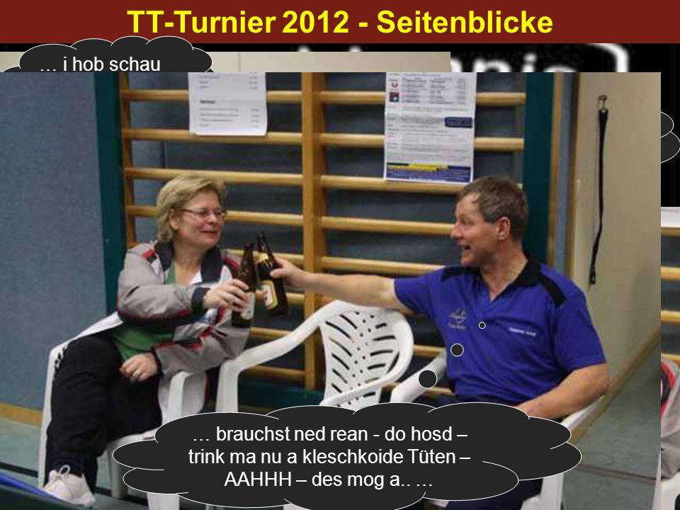 TT-Turnier 2012 - Seitenblicke … i hob schau – danke … … mei Bier is leer – schluchz-Buähh … brauchst ned rean - do hosd – trink ma nu a kleschkoide T