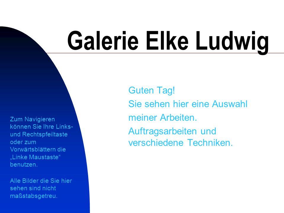 1 Galerie Elke Ludwig Guten Tag.Sie sehen hier eine Auswahl meiner Arbeiten.