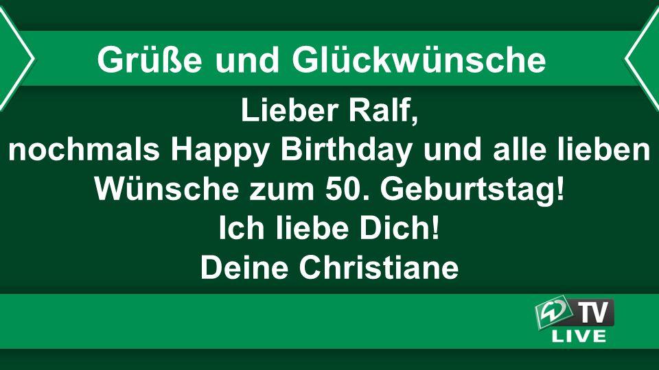 Lieber Ralf, nochmals Happy Birthday und alle lieben Wünsche zum 50. Geburtstag! Ich liebe Dich! Deine Christiane Grüße und Glückwünsche