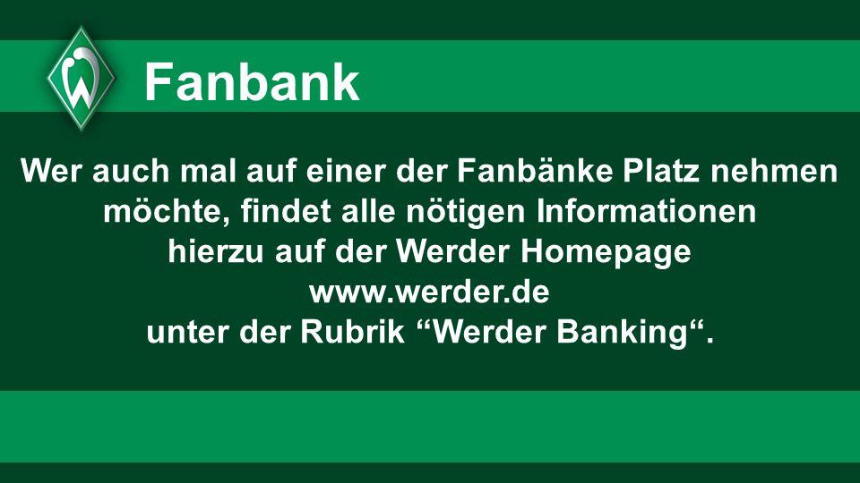 Wer auch mal auf einer der Fanbänke Platz nehmen möchte, findet alle nötigen Informationen hierzu auf der Werder Homepage www.werder.de unter der Rubr