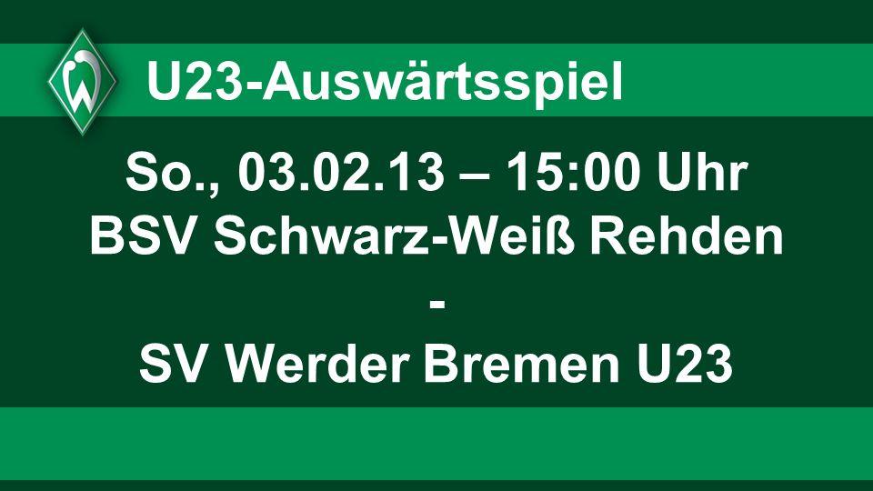 U23-Auswärtsspiel So., 03.02.13 – 15:00 Uhr BSV Schwarz-Weiß Rehden - SV Werder Bremen U23