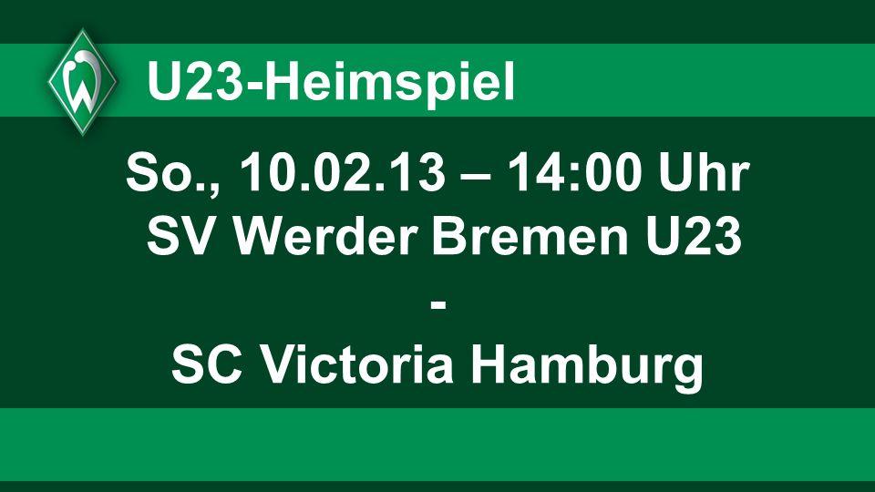 U23-Heimspiel So., 10.02.13 – 14:00 Uhr SV Werder Bremen U23 - SC Victoria Hamburg