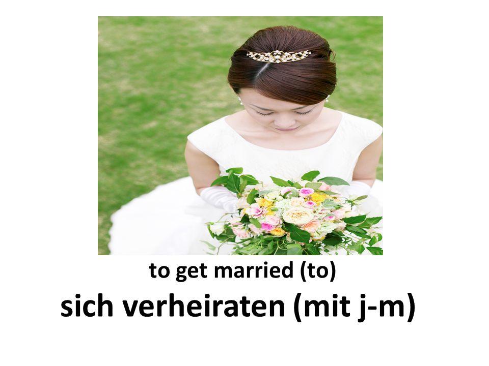 to get married (to) sich verheiraten (mit j-m)