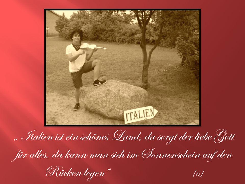 Italien ist ein schönes Land, da sorgt der liebe Gott für alles, da kann man sich im Sonnenschein auf den Rücken legen [6]