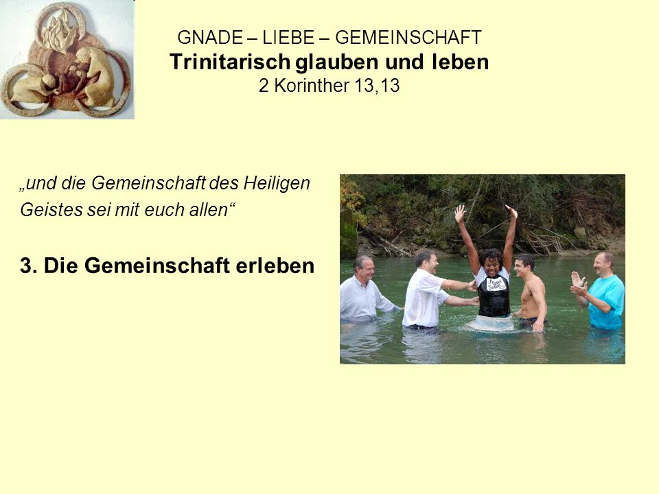 GNADE – LIEBE – GEMEINSCHAFT Trinitarisch glauben und leben 2 Korinther 13,13 und die Gemeinschaft des Heiligen Geistes sei mit euch allen 3.