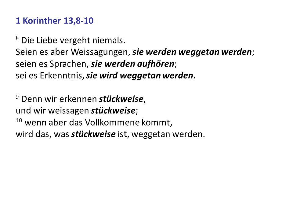 1 Korinther 13,8-10 8 Die Liebe vergeht niemals. Seien es aber Weissagungen, sie werden weggetan werden; seien es Sprachen, sie werden aufhören; sei e