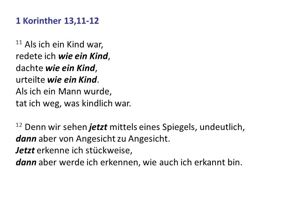 1 Korinther 13,11-12 11 Als ich ein Kind war, redete ich wie ein Kind, dachte wie ein Kind, urteilte wie ein Kind. Als ich ein Mann wurde, tat ich weg