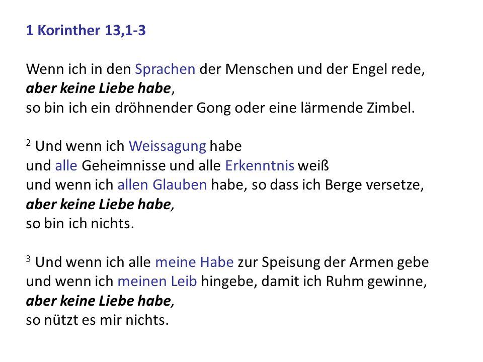 1 Korinther 13,1-3 Wenn ich in den Sprachen der Menschen und der Engel rede, aber keine Liebe habe, so bin ich ein dröhnender Gong oder eine lärmende