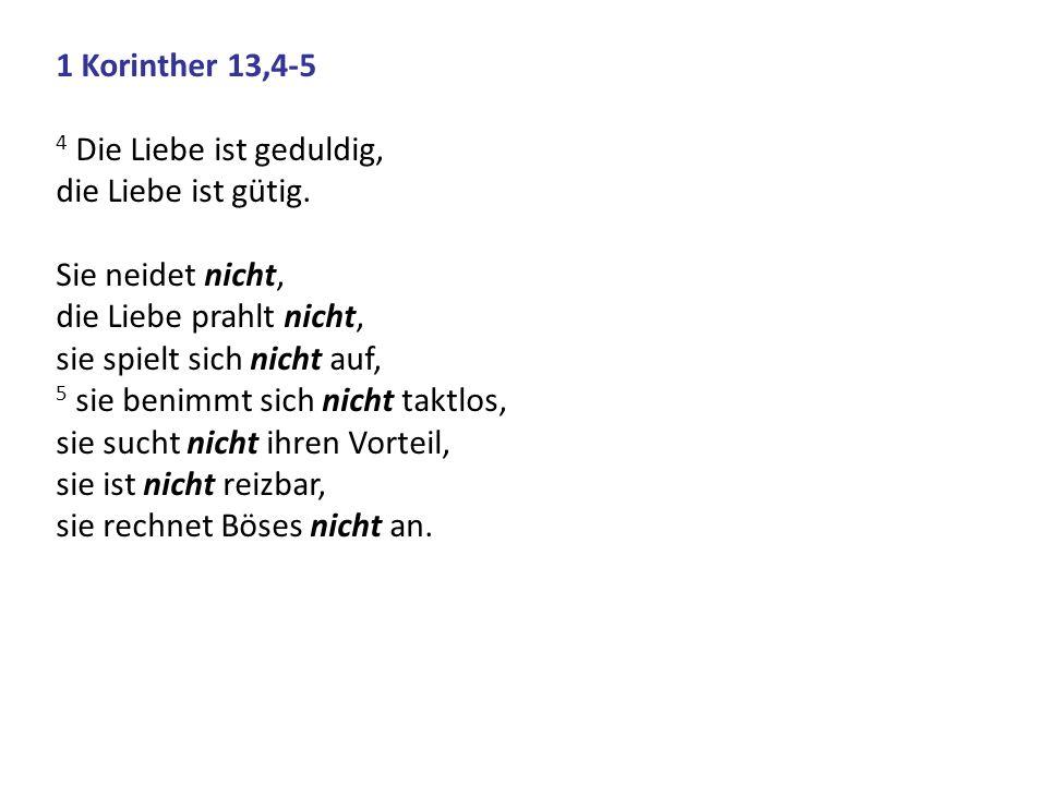 1 Korinther 13,4-5 4 Die Liebe ist geduldig, die Liebe ist gütig. Sie neidet nicht, die Liebe prahlt nicht, sie spielt sich nicht auf, 5 sie benimmt s