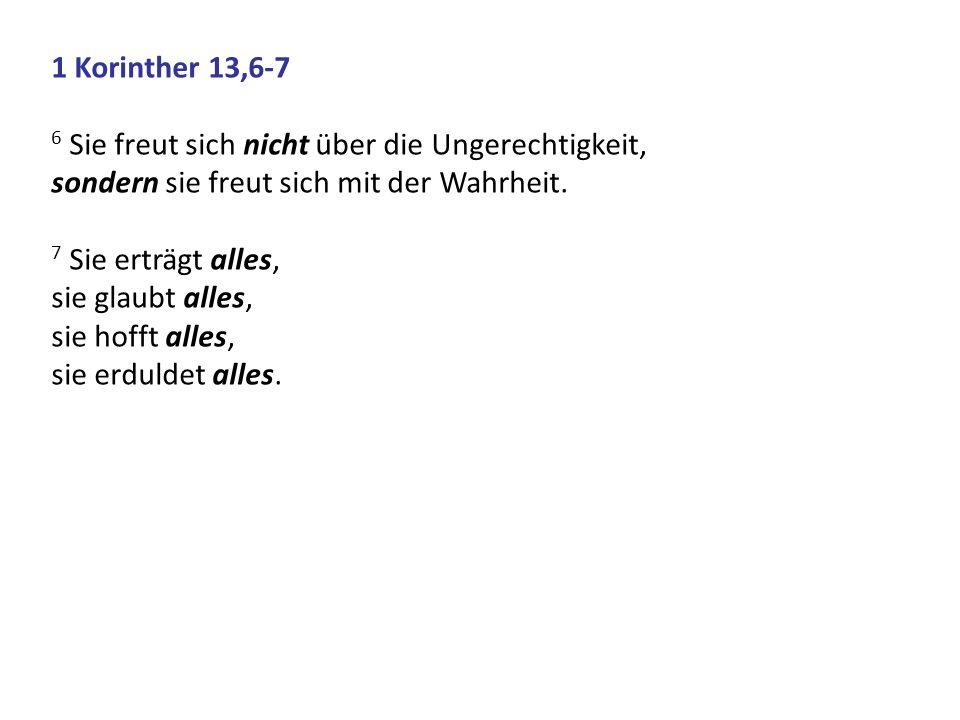 1 Korinther 13,6-7 6 Sie freut sich nicht über die Ungerechtigkeit, sondern sie freut sich mit der Wahrheit. 7 Sie erträgt alles, sie glaubt alles, si