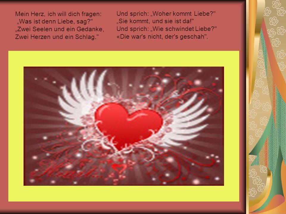 Mein Herz, ich will dich fragen: Was ist denn Liebe, sag?