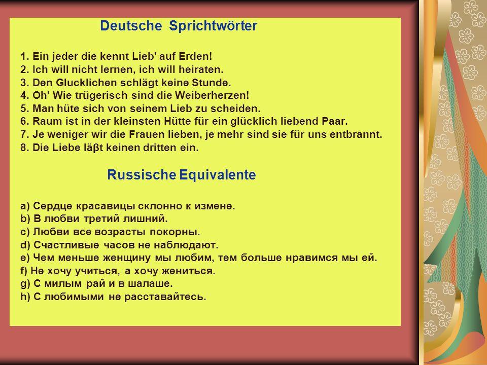 Deutsche Sprichtwörter 1. Ein jeder die kennt Lieb' auf Erden! 2. Ich will nicht lernen, ich will heiraten. 3. Den Glucklichen schlägt keine Stunde. 4