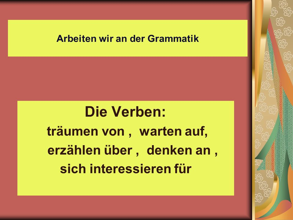 Arbeiten wir an der Grammatik Die Verben: träumen von, warten auf, erzählen über, denken an, sich interessieren für