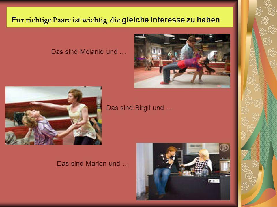 F ür richtige Paare ist wichtig, die gleiche Interesse zu haben Das sind Melanie und … Das sind Birgit und … Das sind Marion und …