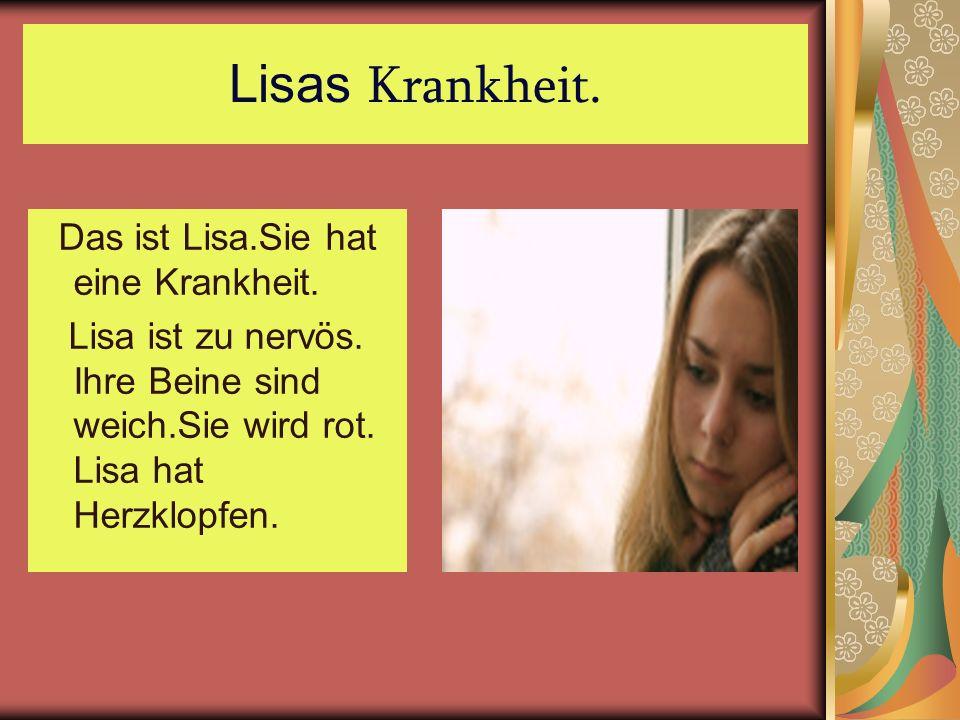 Lisas Krankheit. Das ist Lisa.Sie hat eine Krankheit. Lisa ist zu nervös. Ihre Beine sind weich.Sie wird rot. Lisa hat Herzklopfen.