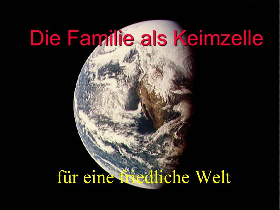 Die Familie als Keimzelle Die Familie als Keimzelle für eine friedliche Welt