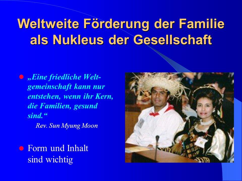 Weltweite Förderung der Familie als Nukleus der Gesellschaft Eine friedliche Welt- gemeinschaft kann nur entstehen, wenn ihr Kern, die Familien, gesund sind.