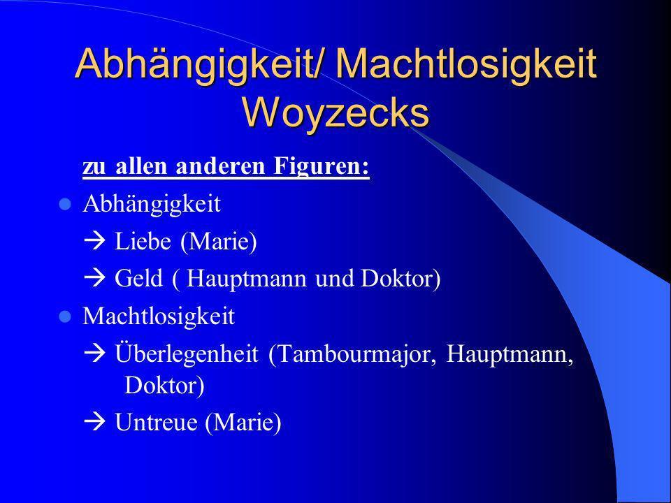 Abhängigkeit/ Machtlosigkeit Woyzecks zu allen anderen Figuren: Abhängigkeit Liebe (Marie) Geld ( Hauptmann und Doktor) Machtlosigkeit Überlegenheit (