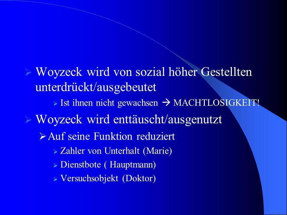 Woyzeck wird von sozial höher Gestellten unterdrückt/ausgebeutet Ist ihnen nicht gewachsen MACHTLOSIGKEIT! Woyzeck wird enttäuscht/ausgenutzt Auf sein