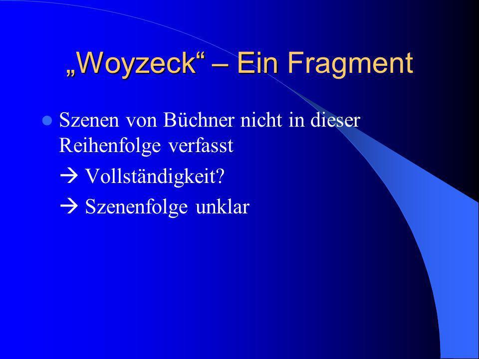 Woyzeck – Ein Woyzeck – Ein Fragment Szenen von Büchner nicht in dieser Reihenfolge verfasst Vollständigkeit? Szenenfolge unklar